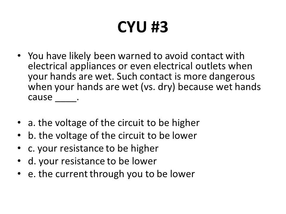 CYU #3 You have likely been warned to avoid contact with electrical appliances or even electrical outlets when your hands are wet. Such contact is mor