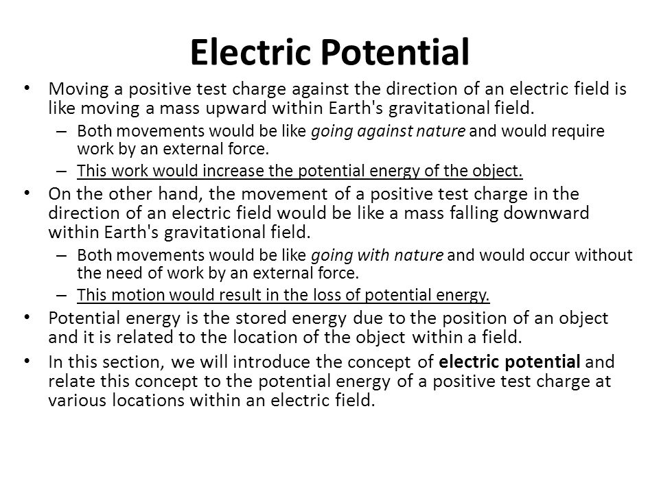 Electric Potential Moving a positive test charge against the direction of an electric field is like moving a mass upward within Earth's gravitational