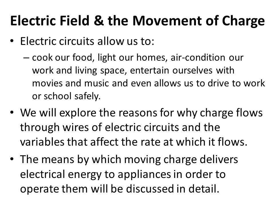 Electric Field & the Movement of Charge Electric circuits allow us to: – cook our food, light our homes, air-condition our work and living space, ente