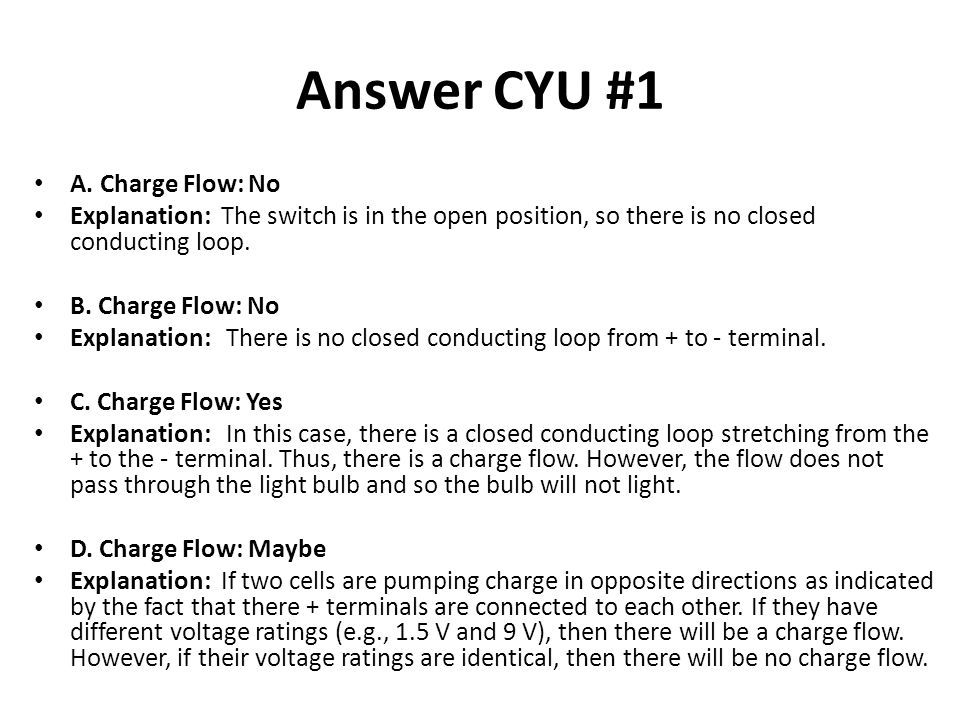 Answer CYU #1 A. Charge Flow: No Explanation: The switch is in the open position, so there is no closed conducting loop. B. Charge Flow: No Explanatio