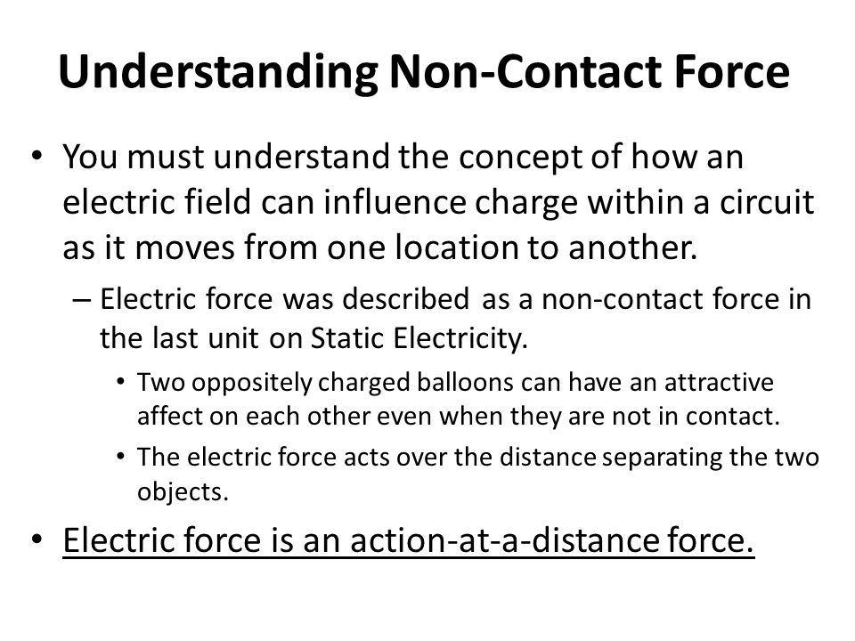 Understanding Non-Contact Force You must understand the concept of how an electric field can influence charge within a circuit as it moves from one lo