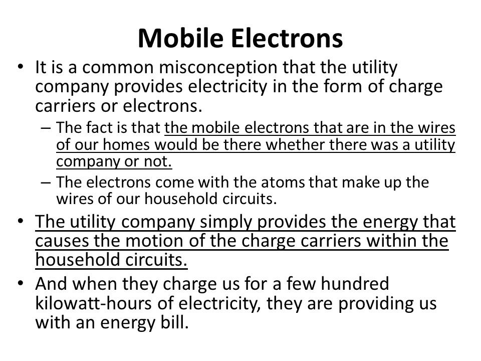 Mobile Electrons It is a common misconception that the utility company provides electricity in the form of charge carriers or electrons. – The fact is