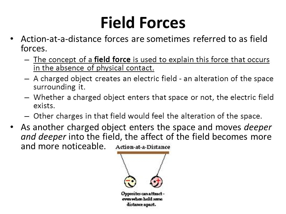 Field Forces Action-at-a-distance forces are sometimes referred to as field forces. – The concept of a field force is used to explain this force that