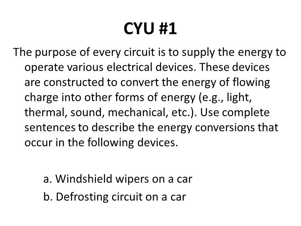 CYU #1 The purpose of every circuit is to supply the energy to operate various electrical devices. These devices are constructed to convert the energy