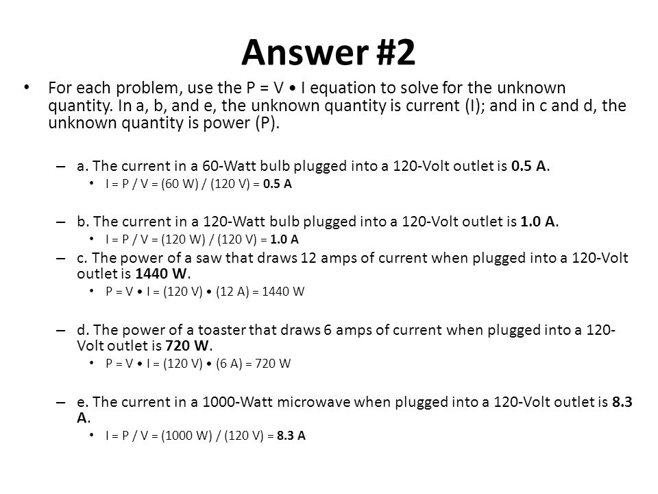 Answer #2 For each problem, use the P = V I equation to solve for the unknown quantity. In a, b, and e, the unknown quantity is current (I); and in c