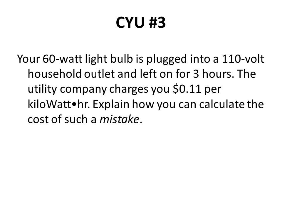 CYU #3 Your 60-watt light bulb is plugged into a 110-volt household outlet and left on for 3 hours. The utility company charges you $0.11 per kiloWatt
