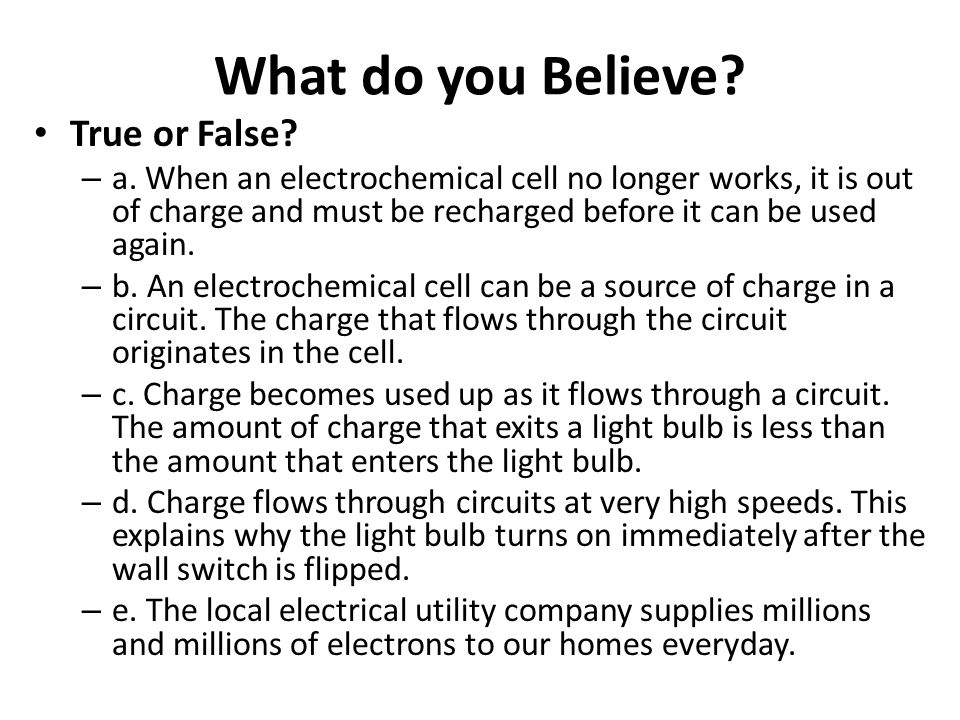 What do you Believe? True or False? – a. When an electrochemical cell no longer works, it is out of charge and must be recharged before it can be used