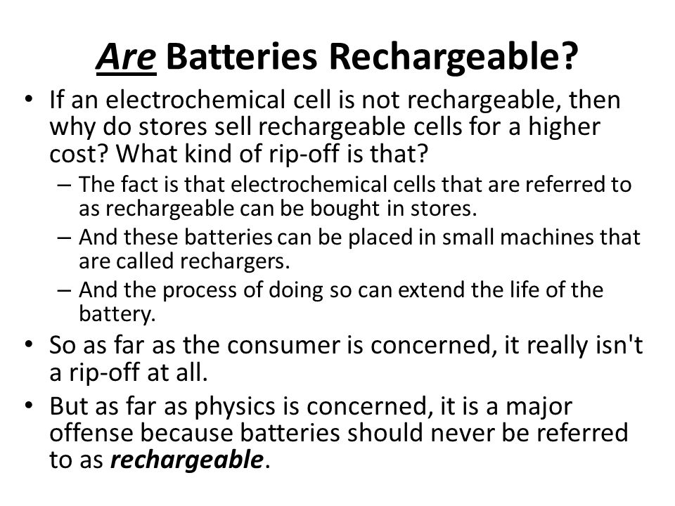 Are Batteries Rechargeable? If an electrochemical cell is not rechargeable, then why do stores sell rechargeable cells for a higher cost? What kind of