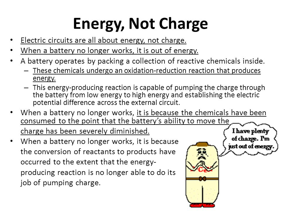 Energy, Not Charge Electric circuits are all about energy, not charge. When a battery no longer works, it is out of energy. A battery operates by pack
