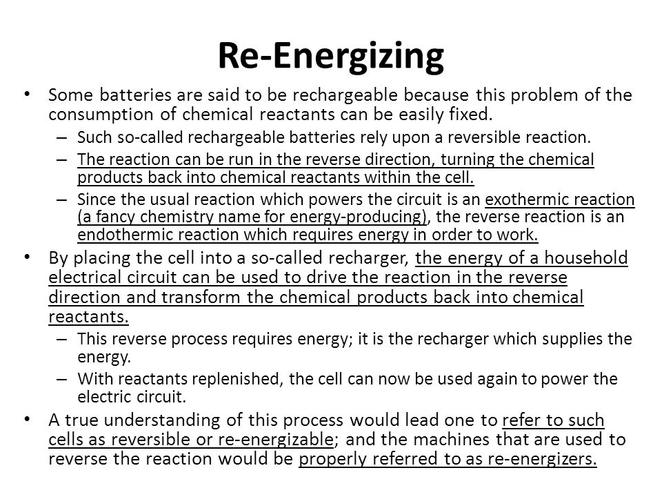 Re-Energizing Some batteries are said to be rechargeable because this problem of the consumption of chemical reactants can be easily fixed. – Such so-