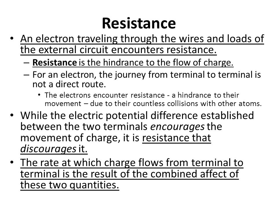 Resistance An electron traveling through the wires and loads of the external circuit encounters resistance. – Resistance is the hindrance to the flow