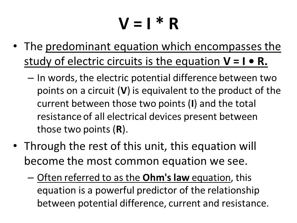 V = I * R The predominant equation which encompasses the study of electric circuits is the equation V = I R. – In words, the electric potential differ