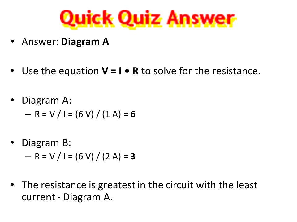Answer: Diagram A Use the equation V = I R to solve for the resistance. Diagram A: – R = V / I = (6 V) / (1 A) = 6 Diagram B: – R = V / I = (6 V) / (2