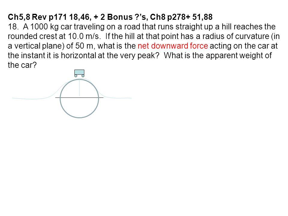 F net = F g – F N ma c = mg – F N F N = mg – mv 2 /r F N = (1000kg)(9.8m/s 2 ) – (1000kg)(10m/s) 2 /(50m) F N = 9800N – 2000N = 7800N