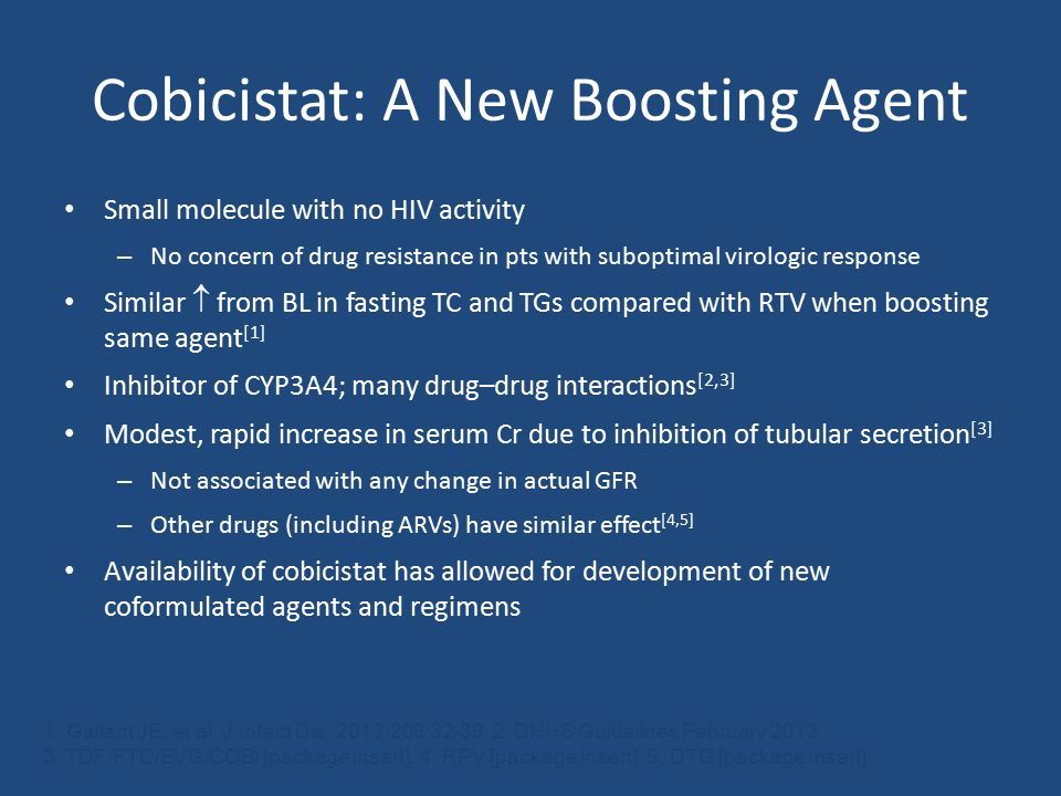 Cobicistat: A New Boosting Agent Small molecule with no HIV activity – No concern of drug resistance in pts with suboptimal virologic response Similar  from BL in fasting TC and TGs compared with RTV when boosting same agent [1 ] Inhibitor of CYP3A4; many drug–drug interactions [2,3] Modest, rapid increase in serum Cr due to inhibition of tubular secretion [3 ] – Not associated with any change in actual GFR – Other drugs (including ARVs) have similar effect [4,5] Availability of cobicistat has allowed for development of new coformulated agents and regimens 1.