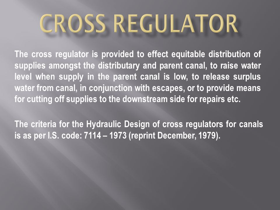 The cross regulator is provided to effect equitable distribution of supplies amongst the distributary and parent canal, to raise water level when supply in the parent canal is low, to release surplus water from canal, in conjunction with escapes, or to provide means for cutting off supplies to the downstream side for repairs etc.