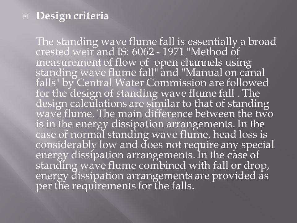  Design criteria The standing wave flume fall is essentially a broad crested weir and IS: 6062 - 1971 Method of measurement of flow of open channels using standing wave flume fall and Manual on canal falls by Central Water Commission are followed for the design of standing wave flume fall.