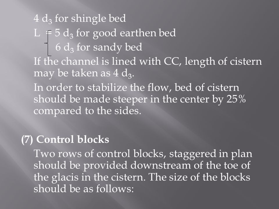 4 d 3 for shingle bed L = 5 d 3 for good earthen bed 6 d 3 for sandy bed If the channel is lined with CC, length of cistern may be taken as 4 d 3.