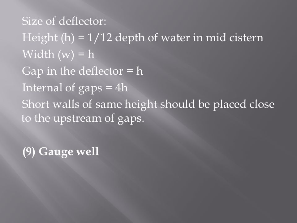 Size of deflector: Height (h) = 1/12 depth of water in mid cistern Width (w) = h Gap in the deflector = h Internal of gaps = 4h Short walls of same height should be placed close to the upstream of gaps.
