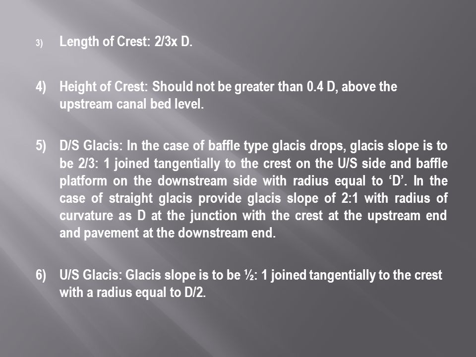 3) Length of Crest: 2/3x D. 4)Height of Crest: Should not be greater than 0.4 D, above the upstream canal bed level. 5)D/S Glacis: In the case of baff