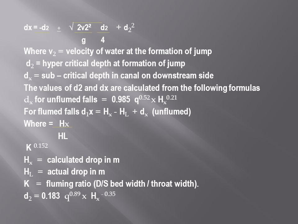 dx = -d 2 + √ 2v2 ² d 2 + d 2 2 g 4 Where v 2 = velocity of water at the formation of jump d 2 = hyper critical depth at formation of jump d x = sub – critical depth in canal on downstream side The values of d2 and dx are calculated from the following formulas d x for unflumed falls = 0.985 q 0.52 x H x 0.21 For flumed falls d 1 x = H x - H L + d x (unflumed) Where = H x HL K 0.152 H x = calculated drop in m H L = actual drop in m K = fluming ratio (D/S bed width / throat width).
