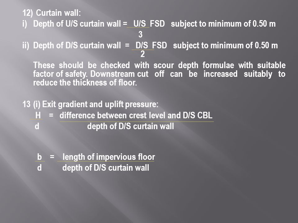 12)Curtain wall: i) Depth of U/S curtain wall = U/S FSD subject to minimum of 0.50 m 3 ii) Depth of D/S curtain wall = D/S FSD subject to minimum of 0.50 m 2 These should be checked with scour depth formulae with suitable factor of safety.