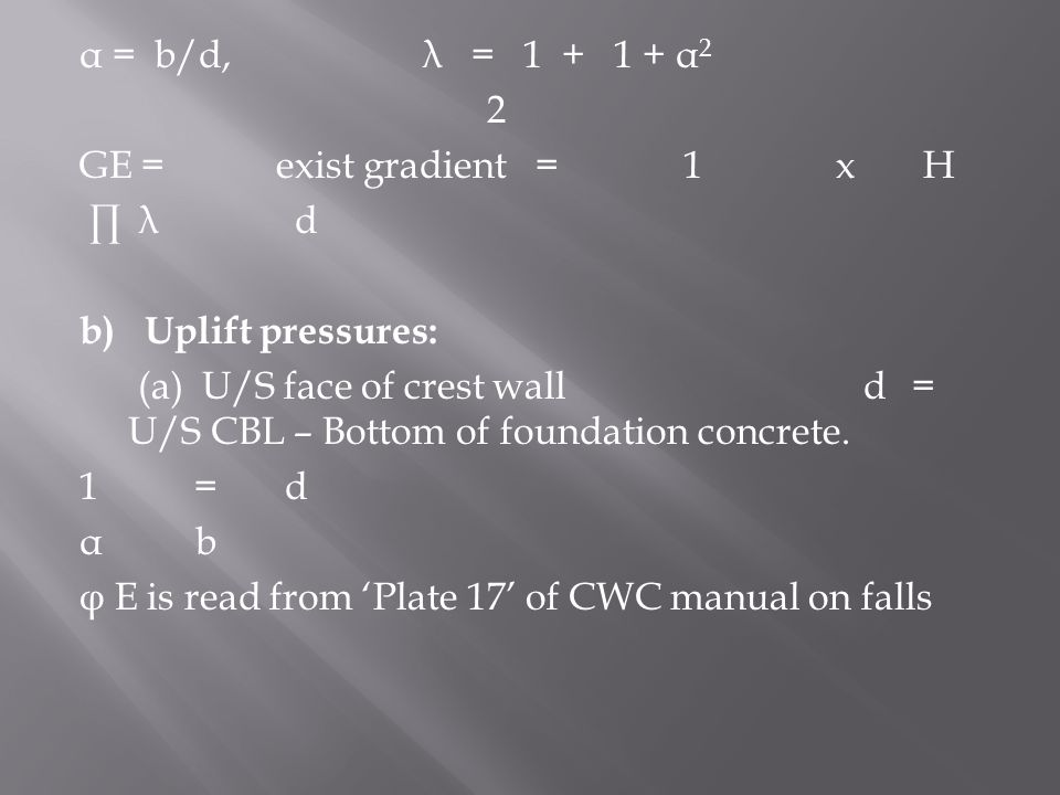 α = b/d, λ = 1 + 1 + α 2 2 GE = exist gradient = 1 x H ∏ λ d b) Uplift pressures: (a) U/S face of crest wall d= U/S CBL – Bottom of foundation concret