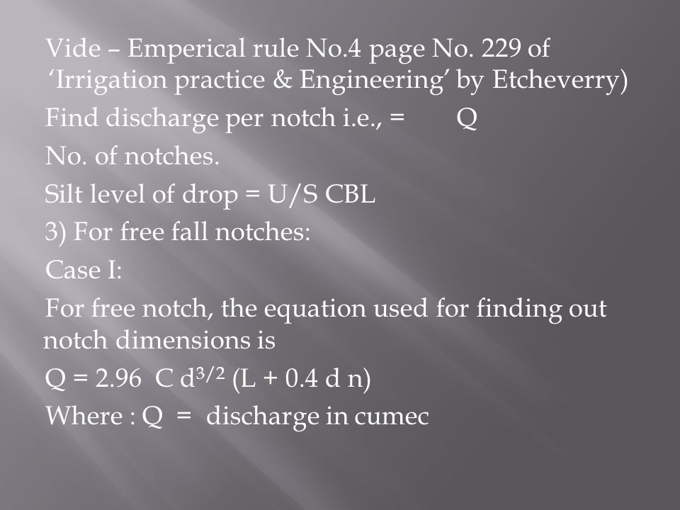 Vide – Emperical rule No.4 page No. 229 of 'Irrigation practice & Engineering' by Etcheverry) Find discharge per notch i.e., = Q No. of notches. Silt