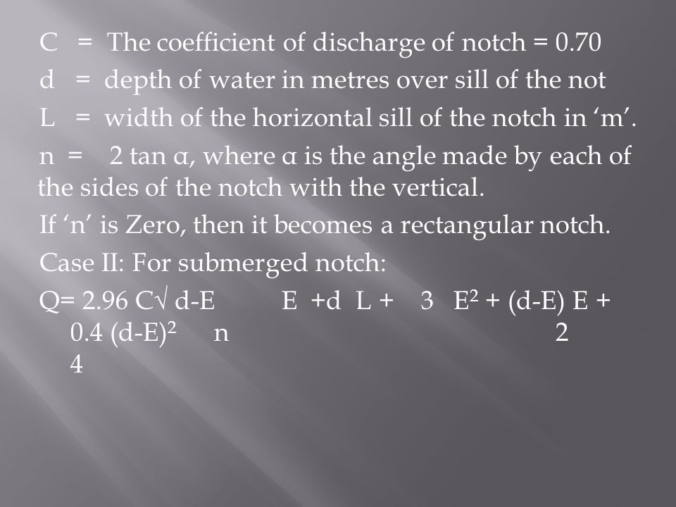 C = The coefficient of discharge of notch = 0.70 d = depth of water in metres over sill of the not L = width of the horizontal sill of the notch in 'm'.