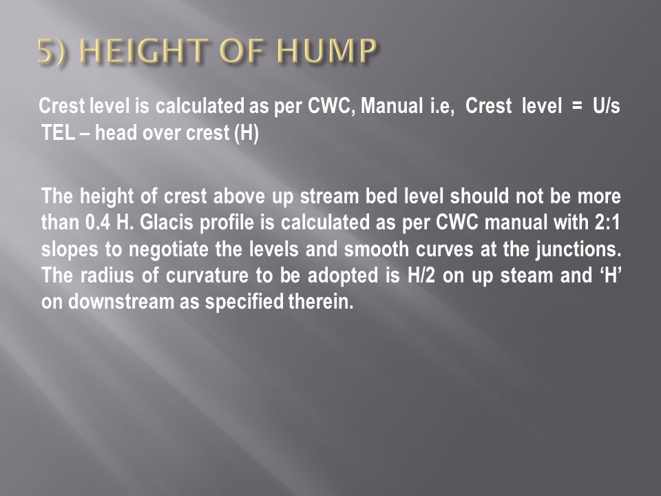 Crest level is calculated as per CWC, Manual i.e, Crest level = U/s TEL – head over crest (H) The height of crest above up stream bed level should not be more than 0.4 H.