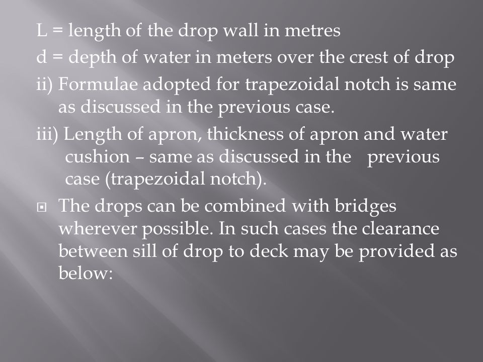 L = length of the drop wall in metres d = depth of water in meters over the crest of drop ii)Formulae adopted for trapezoidal notch is same as discussed in the previous case.