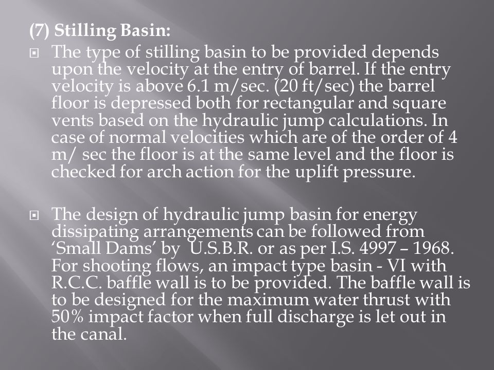 (7) Stilling Basin:  The type of stilling basin to be provided depends upon the velocity at the entry of barrel.
