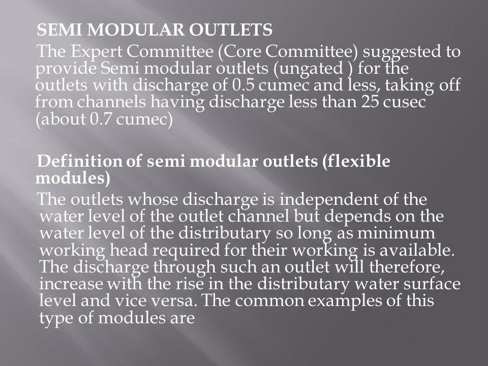 SEMI MODULAR OUTLETS The Expert Committee (Core Committee) suggested to provide Semi modular outlets (ungated ) for the outlets with discharge of 0.5 cumec and less, taking off from channels having discharge less than 25 cusec (about 0.7 cumec) Definition of semi modular outlets (flexible modules) The outlets whose discharge is independent of the water level of the outlet channel but depends on the water level of the distributary so long as minimum working head required for their working is available.