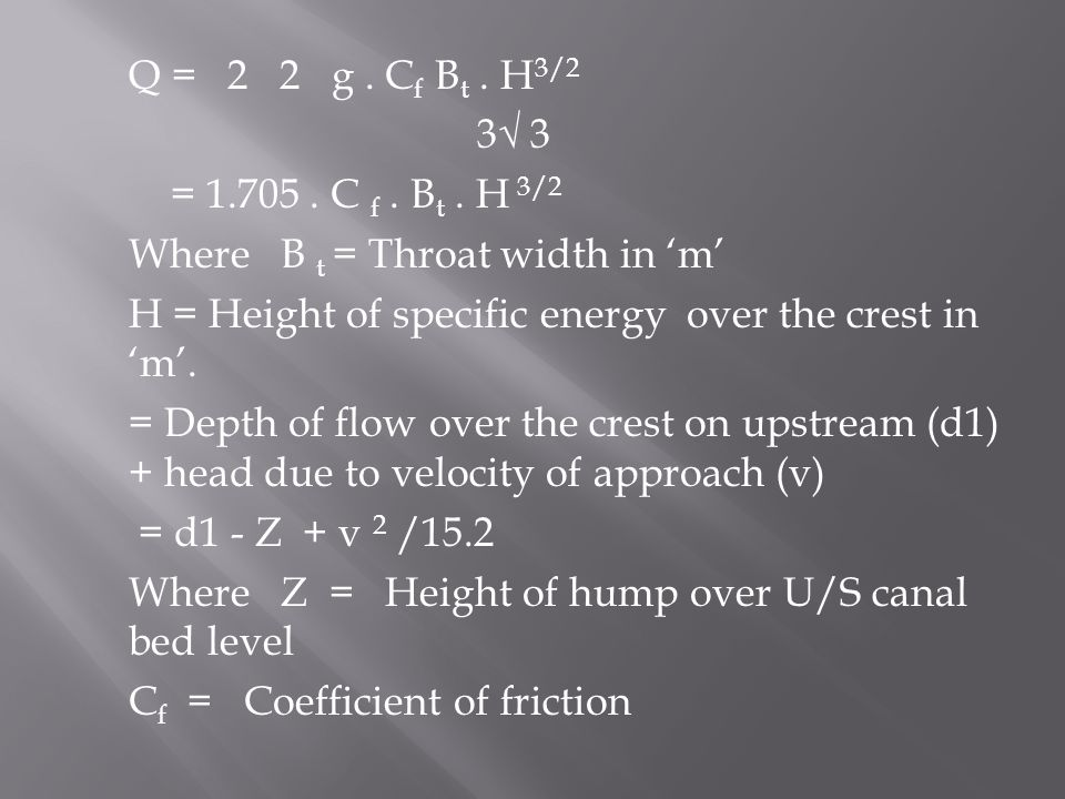 Q = 2 2 g. C f B t. H 3/2 3√ 3 = 1.705. C f. B t. H 3/2 Where B t = Throat width in 'm' H = Height of specific energy over the crest in 'm'. = Depth o