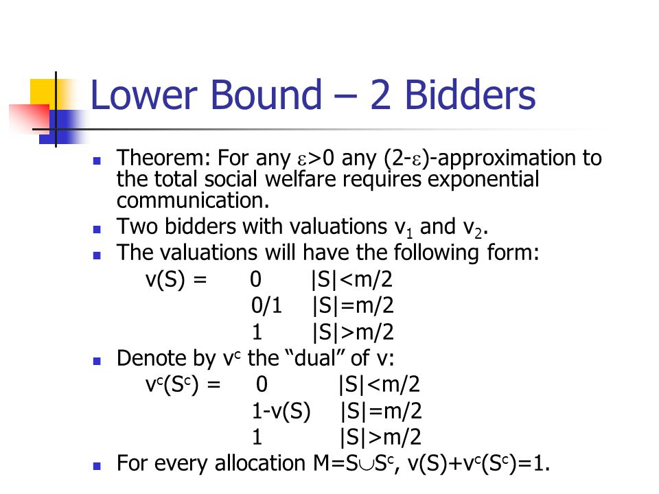 Lower Bound – 2 Bidders Theorem: For any  >0 any (2-  )-approximation to the total social welfare requires exponential communication.
