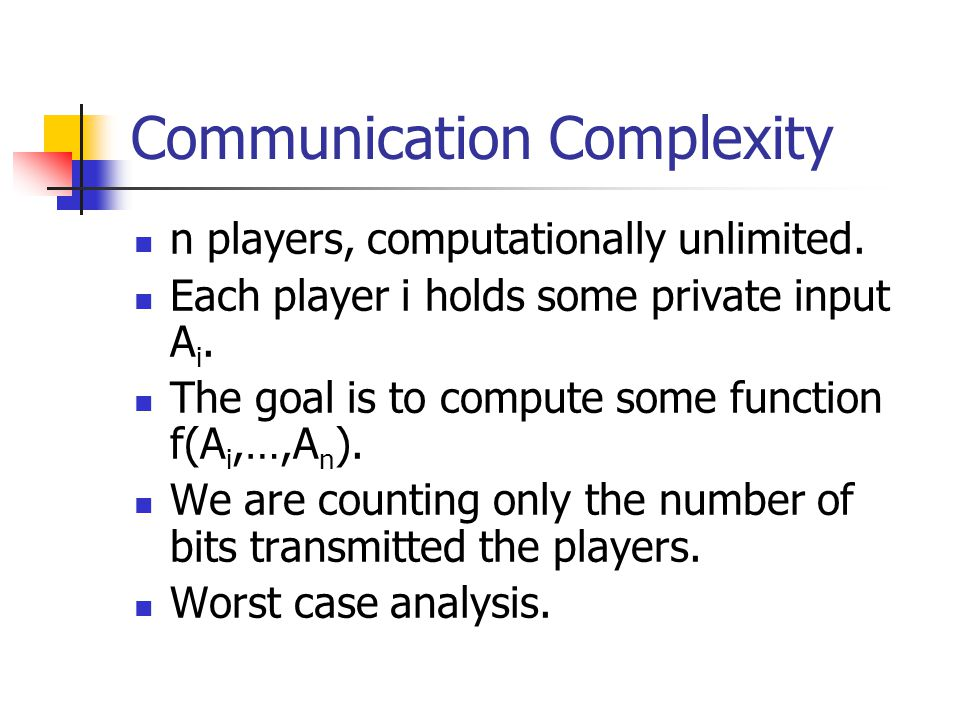 Communication Complexity n players, computationally unlimited.