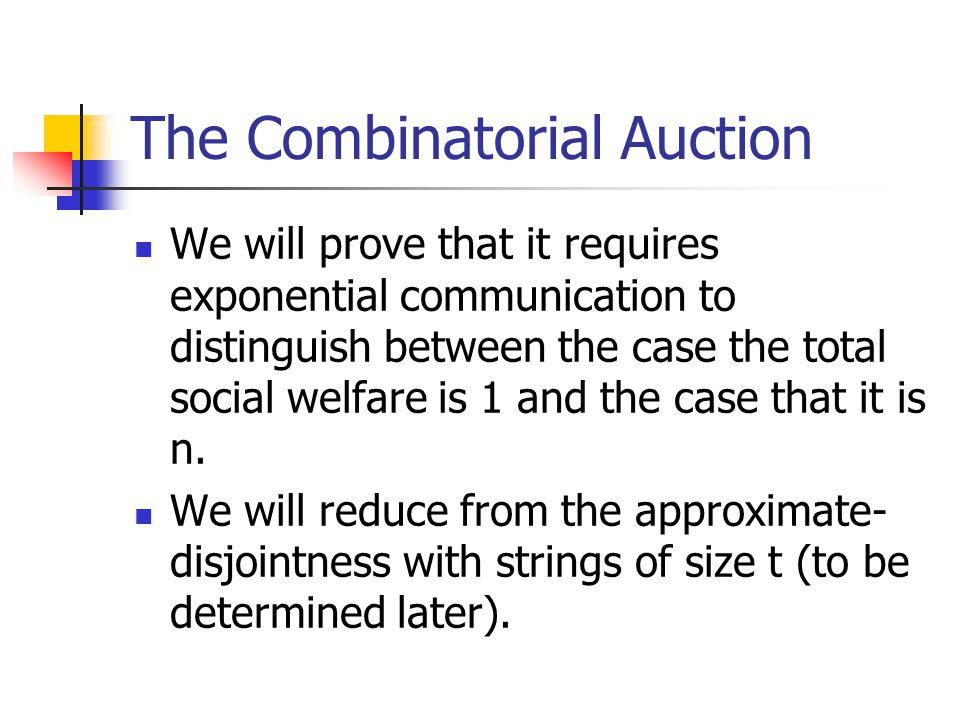 The Combinatorial Auction We will prove that it requires exponential communication to distinguish between the case the total social welfare is 1 and the case that it is n.