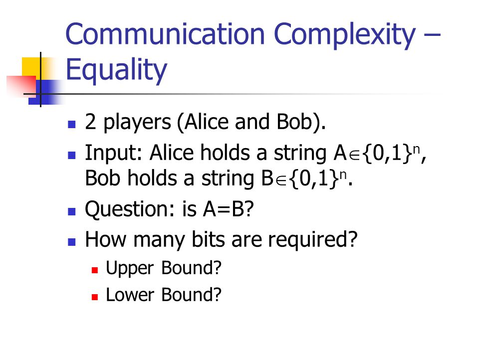 Communication Complexity – Equality 2 players (Alice and Bob).