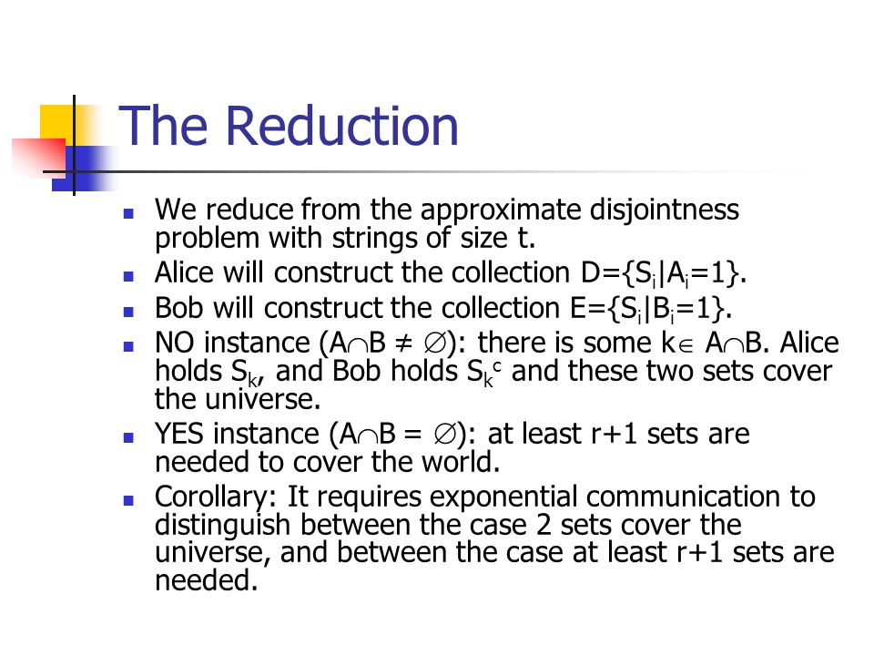The Reduction We reduce from the approximate disjointness problem with strings of size t.