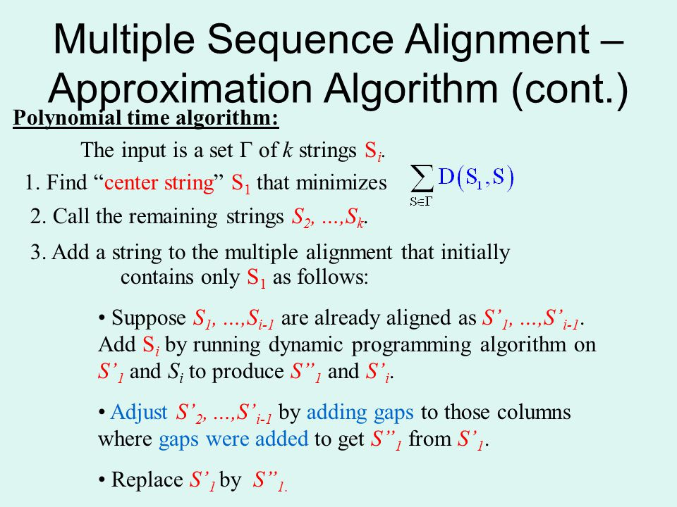 "Multiple Sequence Alignment – Approximation Algorithm (cont.) Polynomial time algorithm: The input is a set Γ of k strings S i. 1. Find ""center string"