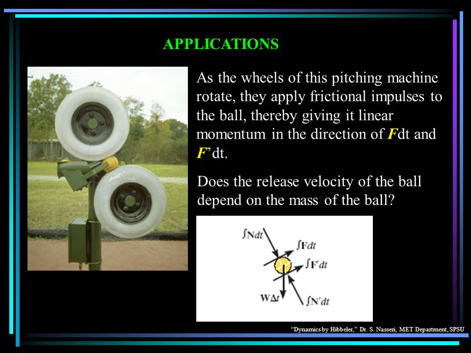 """Dynamics by Hibbeler,"" Dr. S. Nasseri, MET Department, SPSU APPLICATIONS As the wheels of this pitching machine rotate, they apply frictional impulse"