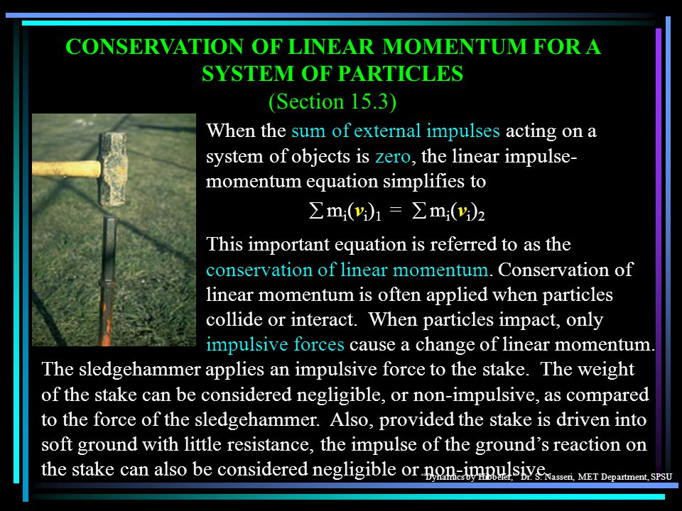 """Dynamics by Hibbeler,"" Dr. S. Nasseri, MET Department, SPSU CONSERVATION OF LINEAR MOMENTUM FOR A SYSTEM OF PARTICLES (Section 15.3) When the sum of"