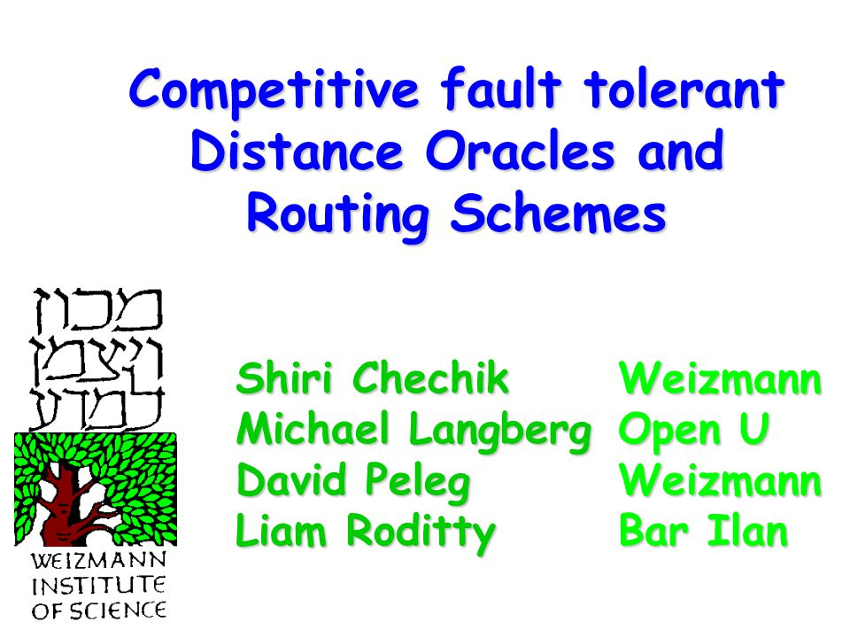 Competitive fault tolerant Distance Oracles and Routing Schemes Weizmann Open U Weizmann Bar Ilan Shiri Chechik Michael Langberg David Peleg Liam Roditty