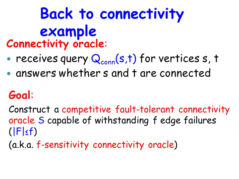 Back to connectivity example Goal: Construct a competitive fault-tolerant connectivity oracle S capable of withstanding f edge failures (|F|≤f) (a.k.a.
