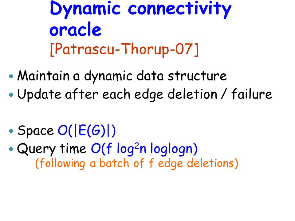 Dynamic connectivity oracle [Patrascu-Thorup- 07] Maintain a dynamic data structure Update after each edge deletion / failure Space O(|E(G)|) Query time O(f log 2 n loglogn) (following a batch of f edge deletions)