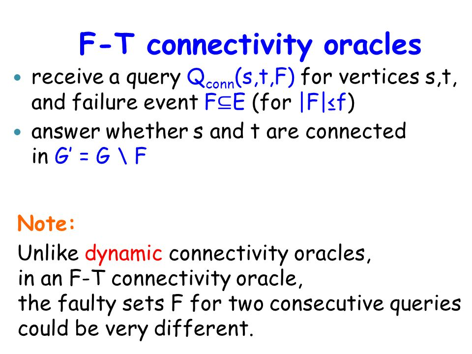 F-T connectivity oracles Note: Unlike dynamic connectivity oracles, in an F-T connectivity oracle, the faulty sets F for two consecutive queries could be very different.