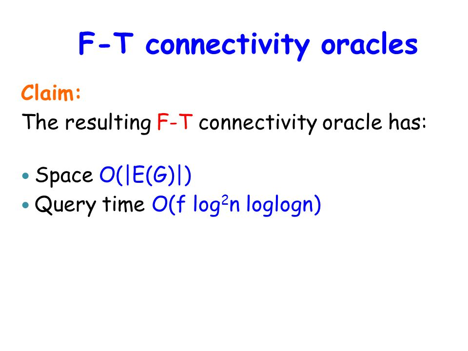 F-T connectivity oracles Claim: The resulting F-T connectivity oracle has: Space O(|E(G)|) Query time O(f log 2 n loglogn)