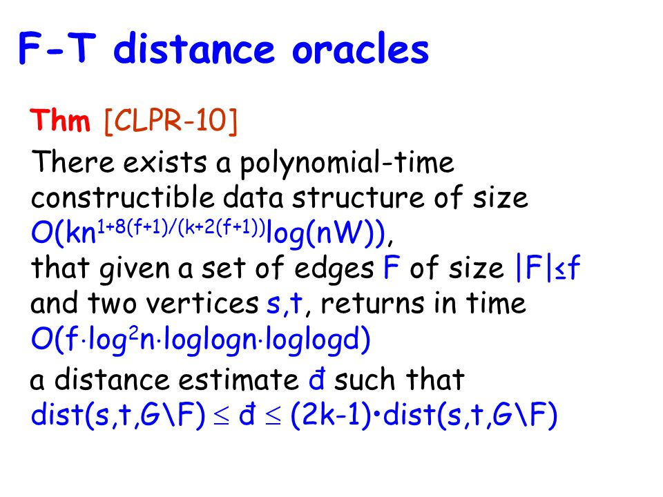 Thm [CLPR-10] There exists a polynomial-time constructible data structure of size O(kn 1+8(f+1)/(k+2(f+1)) log(nW)), that given a set of edges F of size |F|≤f and two vertices s,t, returns in time O(f  log 2 n  loglogn  loglogd) a distance estimate đ such that dist(s,t,G\F)  đ  (2k-1)dist(s,t,G\F) F-T distance oracles