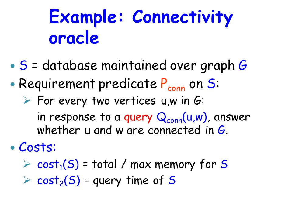 Example: Connectivity oracle S = database maintained over graph G Requirement predicate P conn on S:  For every two vertices u,w in G: in response to a query Q conn (u,w), answer whether u and w are connected in G.