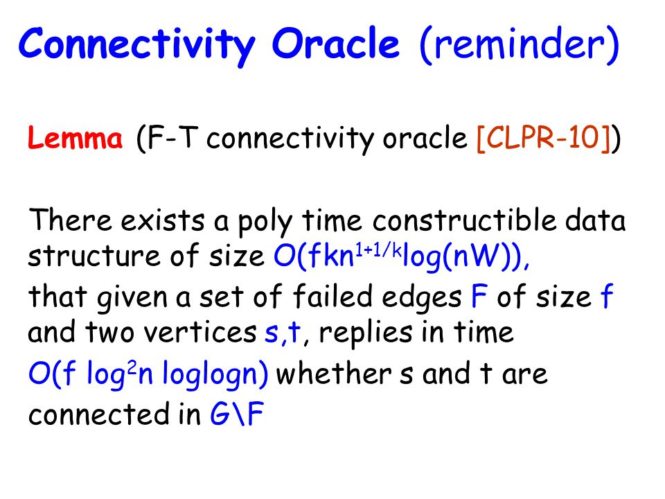 Lemma (F-T connectivity oracle [CLPR-10]) There exists a poly time constructible data structure of size O(fkn 1+1/k log(nW)), that given a set of failed edges F of size f and two vertices s,t, replies in time O(f log 2 n loglogn) whether s and t are connected in G\F Connectivity Oracle (reminder)